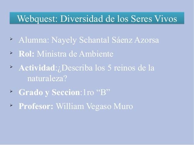 Webquest: Diversidad de los Seres VivosWebquest: Diversidad de los Seres VivosØAlumna: Nayely Schantal Sáenz AzorsaØRol: M...