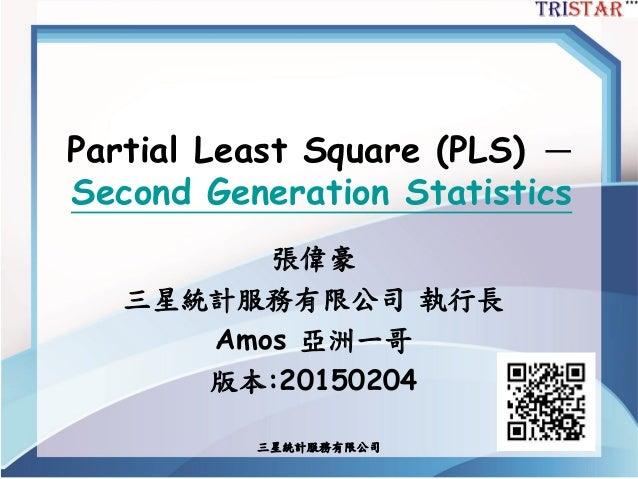 三星統計服務有限公司 Partial Least Square (PLS) - Second Generation Statistics 張偉豪 三星統計服務有限公司 執行長 Amos 亞洲一哥 版本:20150204