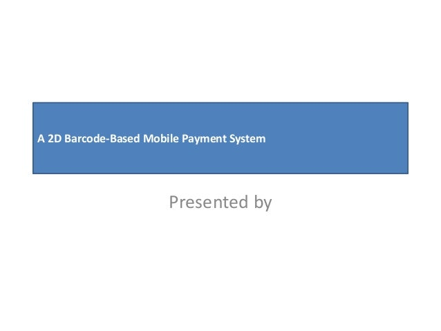 A 2D Barcode-Based Mobile Payment System Presented by