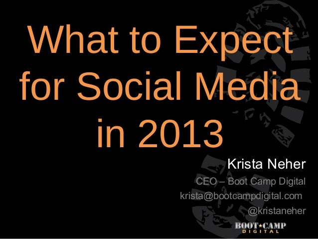 What to Expectfor Social Media     in 2013                   Krista Neher            CEO – Boot Camp Digital         krist...