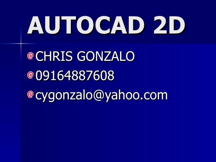 AUTOCAD 2D <ul><li>CHRIS GONZALO </li></ul><ul><li>09164887608 </li></ul><ul><li>[email_address] </li></ul>
