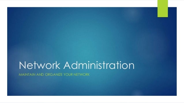 Network Administration MAINTAIN AND ORGANIZE YOUR NETWORK
