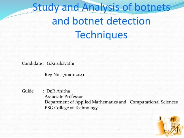 Study and Analysis of botnets and botnet detection Techniques Candidate : G.Kirubavathi Reg No : 71010112041 Guide : Dr.R....