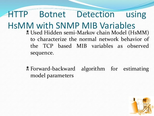 HTTP Botnet Detection using HsMM with SNMP MIB Variables  Used Hidden semi-Markov chain Model (HsMM) to characterize the ...