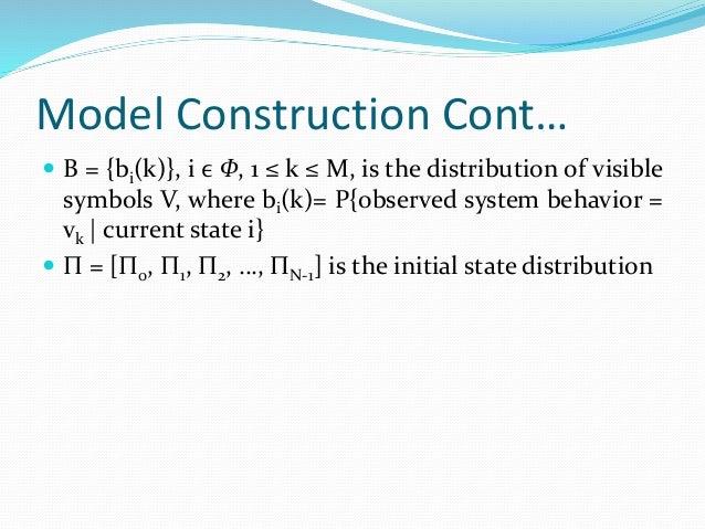 Model Construction Cont…  B = {bi(k)}, i ϵ Ф, 1 ≤ k ≤ M, is the distribution of visible symbols V, where bi(k)= P{observe...