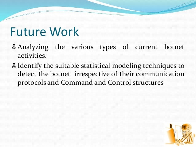 Future Work  Analyzing the various types of current botnet activities.  Identify the suitable statistical modeling techn...