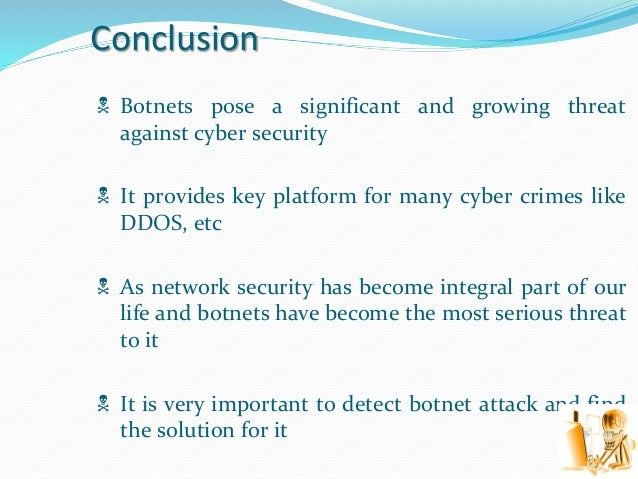 Conclusion  Botnets pose a significant and growing threat against cyber security  It provides key platform for many cybe...
