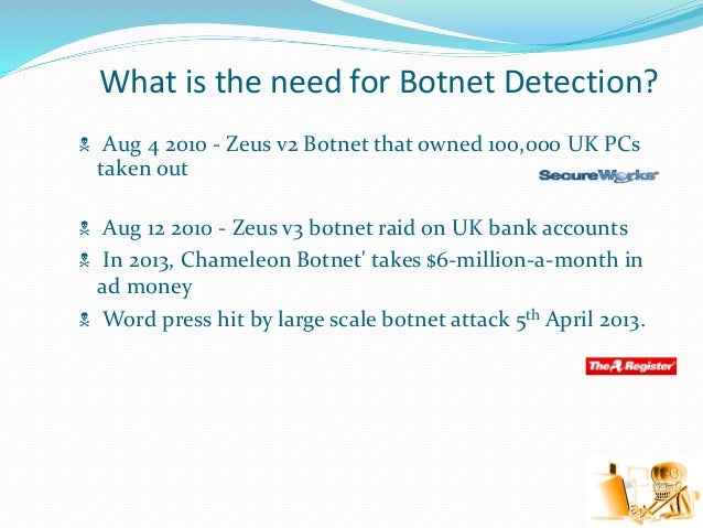 What is the need for Botnet Detection?  Aug 4 2010 - Zeus v2 Botnet that owned 100,000 UK PCs taken out  Aug 12 2010 - Z...