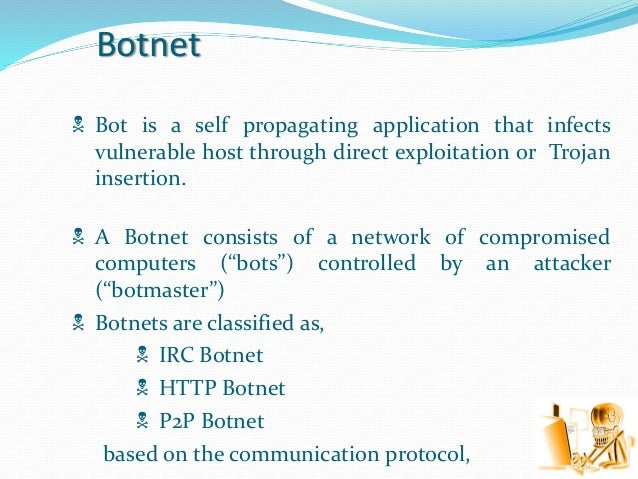Botnet  Bot is a self propagating application that infects vulnerable host through direct exploitation or Trojan insertio...
