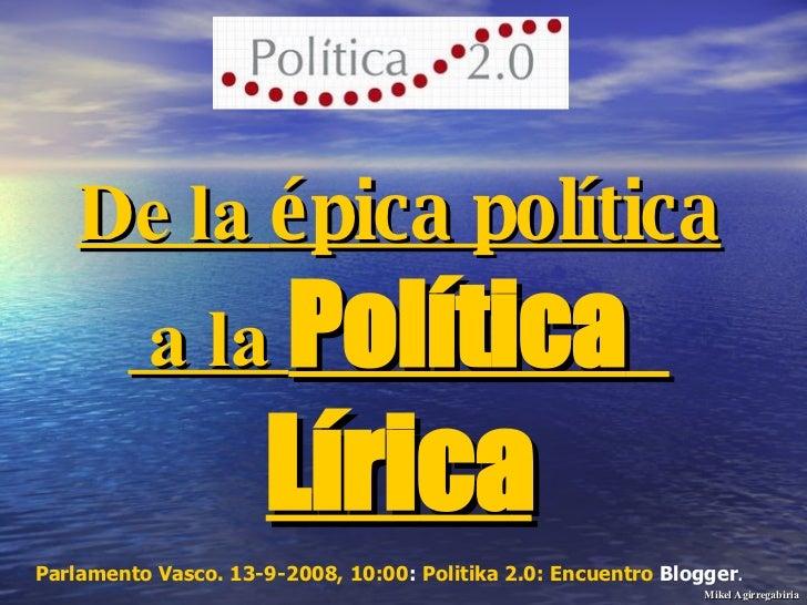 De la  épica política  a la  Política   Lírica Parlamento Vasco. 13-9-2008, 10:00 :  Politika  2.0: Encuentro  Blogger .