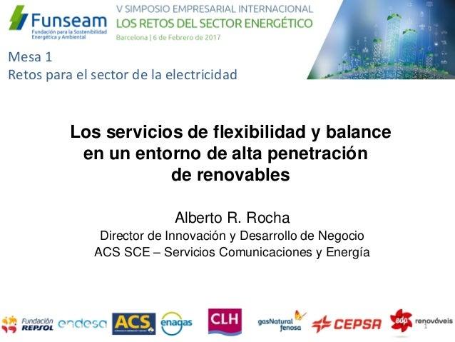 Mesa 1 Retos para el sector de la electricidad Alberto R. Rocha Director de Innovación y Desarrollo de Negocio ACS SCE – S...