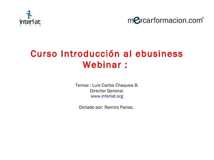<ul><li>Curso Introducción al ebusiness </li></ul><ul><li>Webinar :  </li></ul><ul><li>Temas : Luis Carlos Chaquea B. </li...