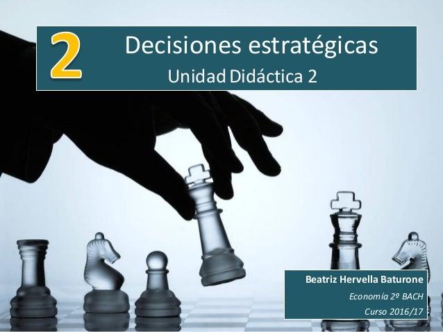 Decisiones estratégicas UnidadDidáctica 2 Beatriz Hervella Baturone Economía 2º BACH Curso 2016/17