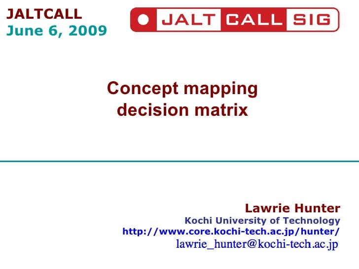 Lawrie Hunter Kochi University of Technology http://www.core.kochi-tech.ac.jp/hunter/ Concept mapping decision matrix JALT...