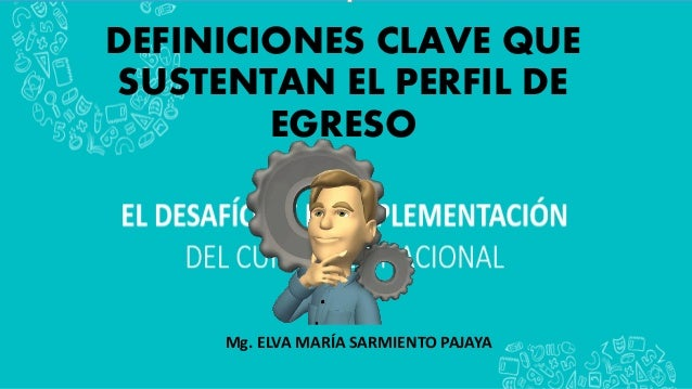 DEFINICIONES CLAVE QUE SUSTENTAN EL PERFIL DE EGRESO Mg. ELVA MARÍA SARMIENTO PAJAYA