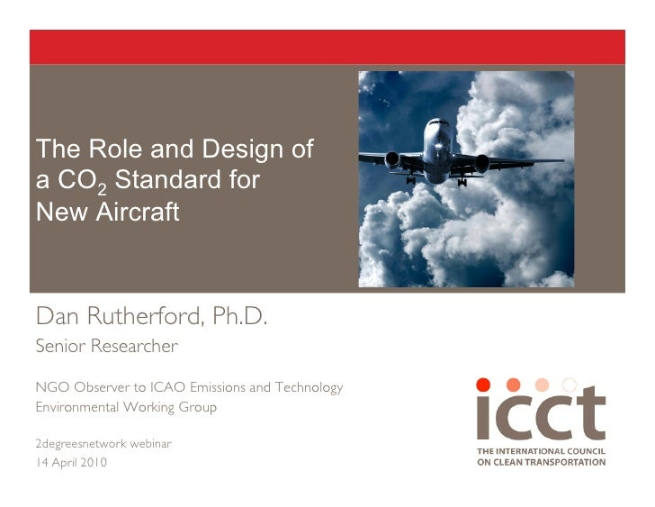 The Role and Design of a CO2 Standard for New Aircraft   Dan Rutherford, Ph.D. Senior Researcher  NGO Observer to ICAO Emi...