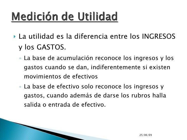 <ul><li>La utilidad es la diferencia entre los INGRESOS y los GASTOS. </li></ul><ul><ul><li>La base de acumulación reconoc...
