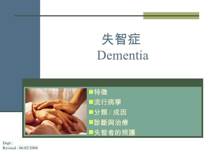 失智症   Dementia <ul><li>特徵 </li></ul><ul><li>流行病學 </li></ul><ul><li>分類 / 成因 </li></ul><ul><li>診斷與治療 </li></ul><ul><li>失智者的照...