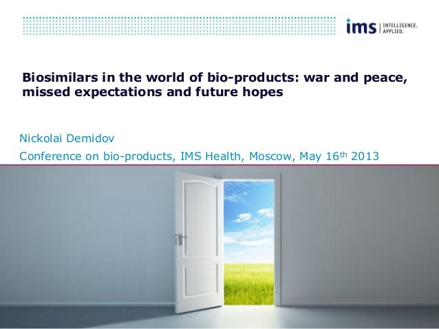 Insert date hereBiosimilars in the world of bio-products: war and peace,missed expectations and future hopesNickolai Demid...