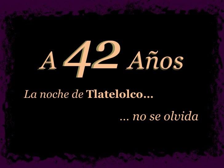 A  Años La noche de  Tlatelolco… …  no se olvida 42 Años A 4 2