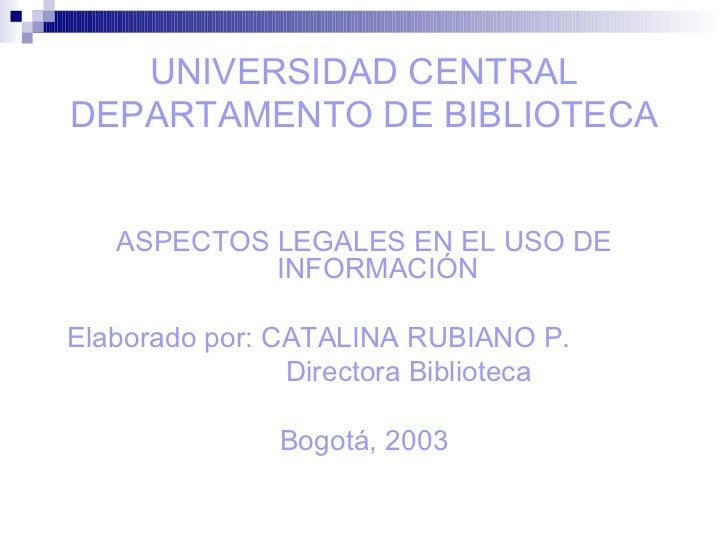UNIVERSIDAD CENTRAL DEPARTAMENTO DE BIBLIOTECA <ul><li>ASPECTOS LEGALES EN EL USO DE INFORMACIÓN </li></ul><ul><li>Elabora...