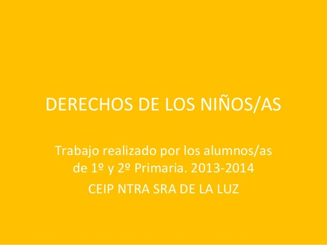 DERECHOS DE LOS NIÑOS/AS Trabajo realizado por los alumnos/as de 1º y 2º Primaria. 2013-2014 CEIP NTRA SRA DE LA LUZ