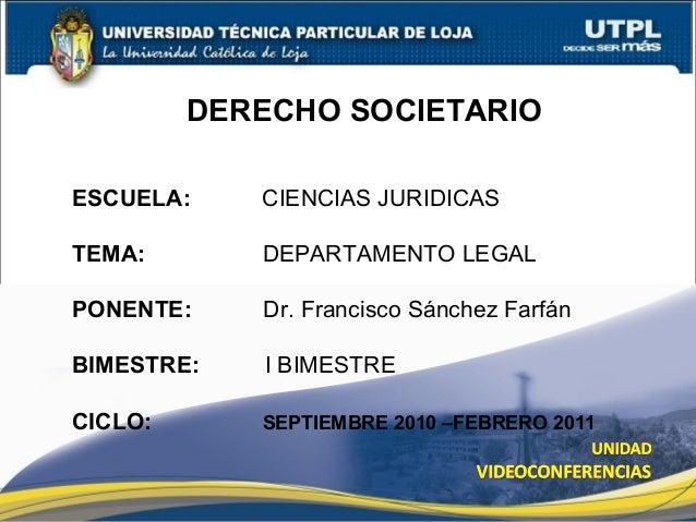 DERECHO SOCIETARIO ESCUELA: CIENCIAS JURIDICAS TEMA: DEPARTAMENTO LEGAL PONENTE: Dr. Francisco Sánchez Farfán BIMESTRE: I ...
