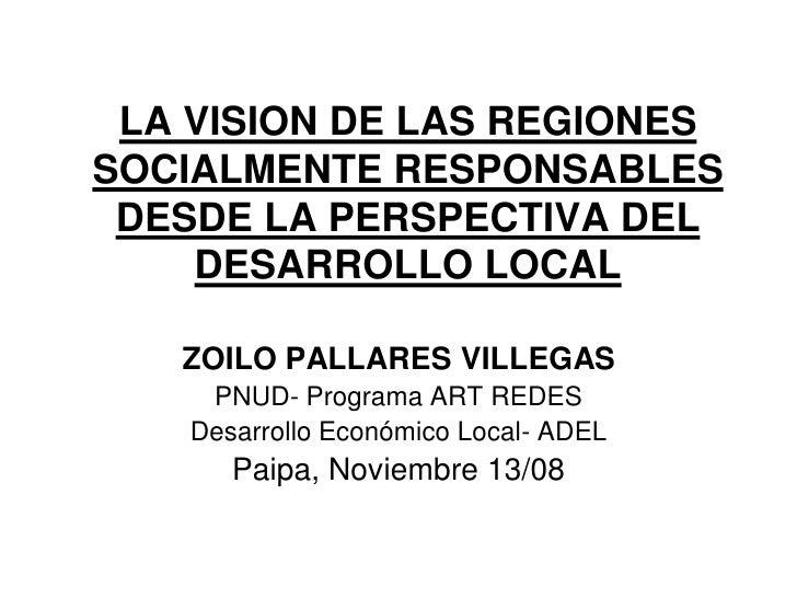 LA VISION DE LAS REGIONES SOCIALMENTE RESPONSABLES  DESDE LA PERSPECTIVA DEL     DESARROLLO LOCAL     ZOILO PALLARES VILLE...
