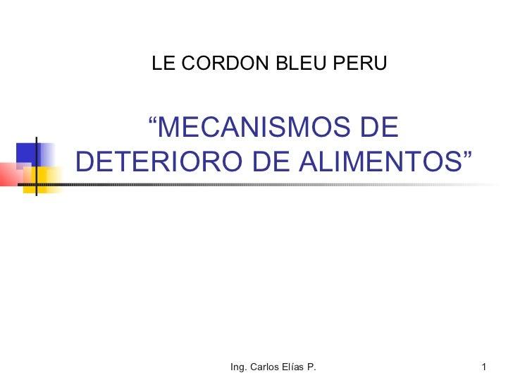 "LE CORDON BLEU PERU    ""MECANISMOS DEDETERIORO DE ALIMENTOS""          Ing. Carlos Elías P.   1"
