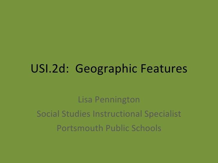 USI.2d:  Geographic Features Lisa Pennington Social Studies Instructional Specialist Portsmouth Public Schools