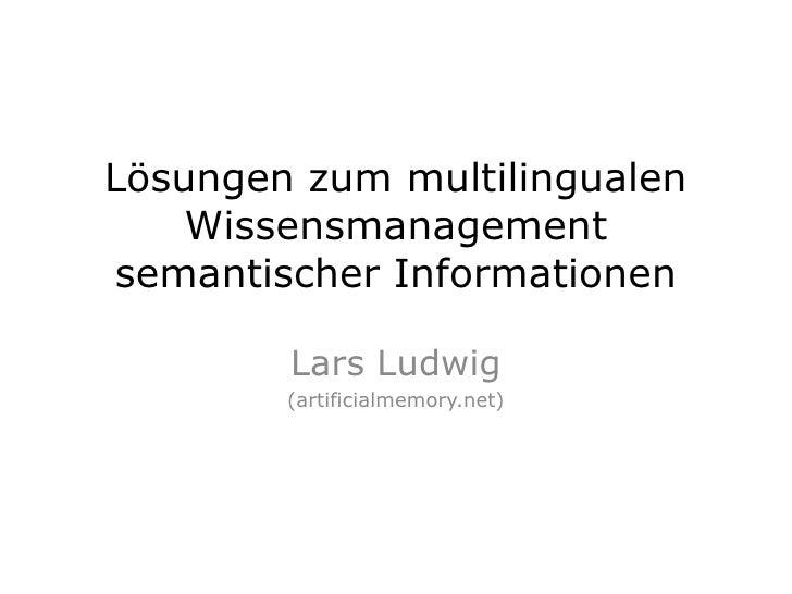 Lösungen zum multilingualen Wissensmanagement semantischer Informationen<br />Lars Ludwig <br />(artificialmemory.net)<br />