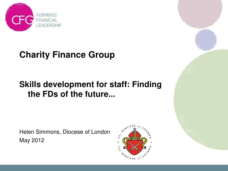 Charity Finance GroupSkills development for staff: Finding  the FDs of the future...Helen Simmons, Diocese of LondonMay 2012