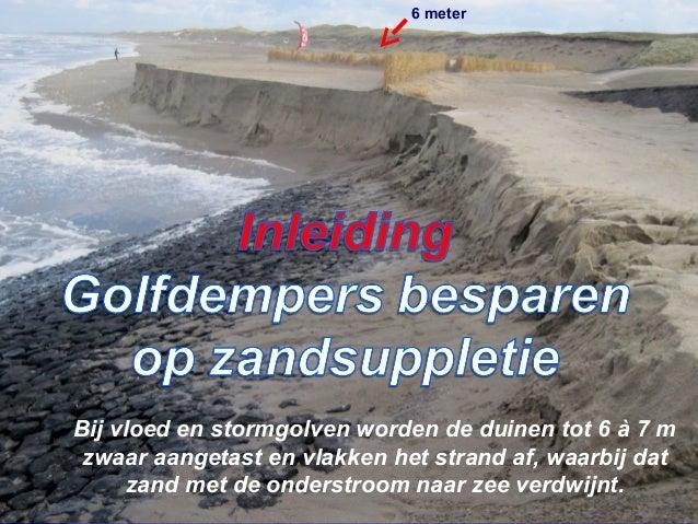 Bij vloed en stormgolven worden de duinen tot 6 à 7 m zwaar aangetast en vlakken het strand af, waarbij dat zand met de on...