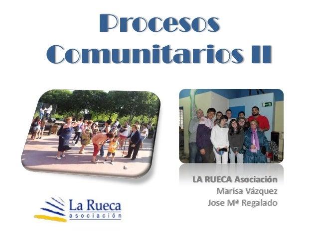 ProcesosComunitarios II         LA RUECA Asociación               Marisa Vázquez             Jose Mª Regalado