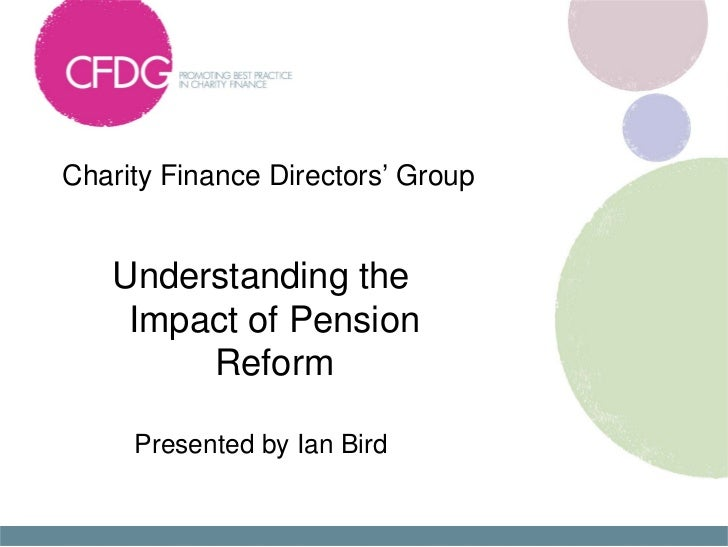 Charity Finance Directors' Group   Understanding the    Impact of Pension        Reform     Presented by Ian Bird