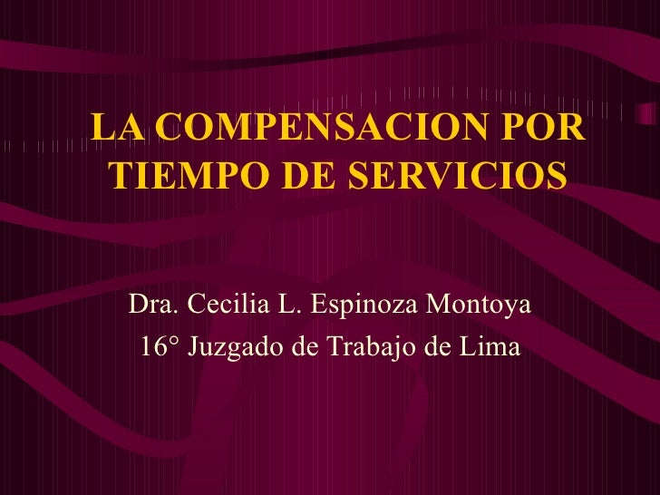 LA COMPENSACION POR TIEMPO DE SERVICIOS Dra. Cecilia L. Espinoza Montoya 16° Juzgado de Trabajo de Lima