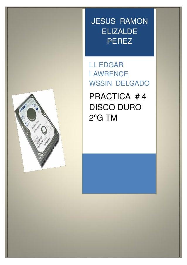 JESUS RAMON ELIZALDE PEREZ LI. EDGAR LAWRENCE WSSIN DELGADO PRACTICA # 4 DISCO DURO 2ºG TM