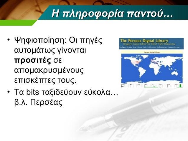 Η πληροφορία παντού…• Ψηφιοποίηση: Οι πηγές  αυτομάτως γίνονται  προσιτές σε  απομακρυσμένους  επισκέπτες τους.• Τα bits τ...
