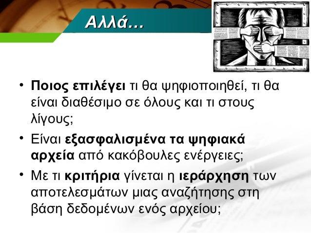 Αλλά…• Ποιος επιλέγει τι θα ψηφιοποιηθεί, τι θα  είναι διαθέσιμο σε όλους και τι στους  λίγους;• Είναι εξασφαλισμένα τα ψη...
