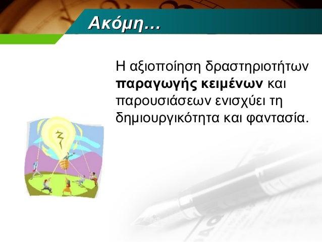 Ακόμη…  Η αξιοποίηση δραστηριοτήτων  παραγωγής κειμένων και  παρουσιάσεων ενισχύει τη  δημιουργικότητα και φαντασία.