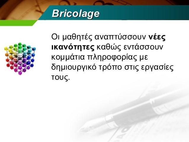 BricolageΟι μαθητές αναπτύσσουν νέεςικανότητες καθώς εντάσσουνκομμάτια πληροφορίας μεδημιουργικό τρόπο στις εργασίεςτους.