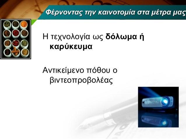 Φέρνοντας την καινοτομία στα μέτρα μαςΗ τεχνολογία ως δόλωμα ή καρύκευμαΑντικείμενο πόθου ο βιντεοπροβολέας