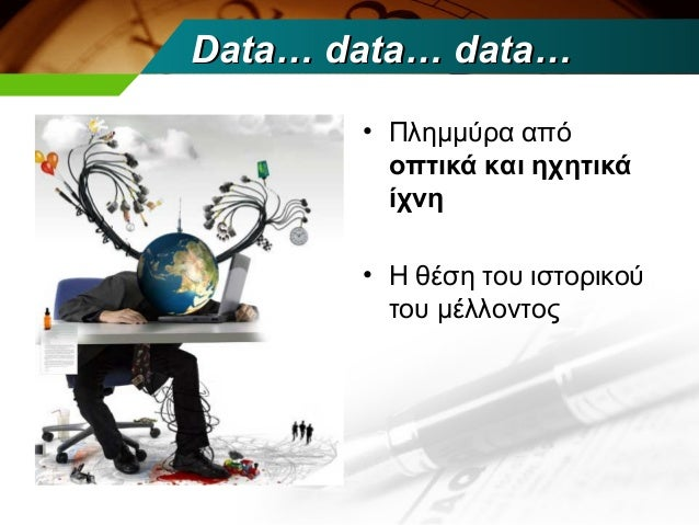Data… data… data…       • Πλημμύρα από         οπτικά και ηχητικά         ίχνη       • Η θέση του ιστορικού         του μέ...