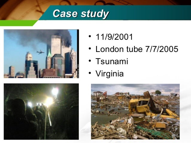 Case study      •   11/9/2001      •   London tube 7/7/2005      •   Tsunami      •   Virginia