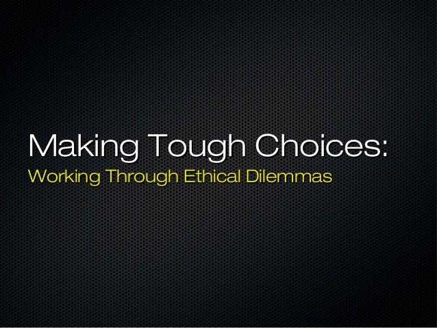 Making Tough Choices:Making Tough Choices: Working Through Ethical DilemmasWorking Through Ethical Dilemmas