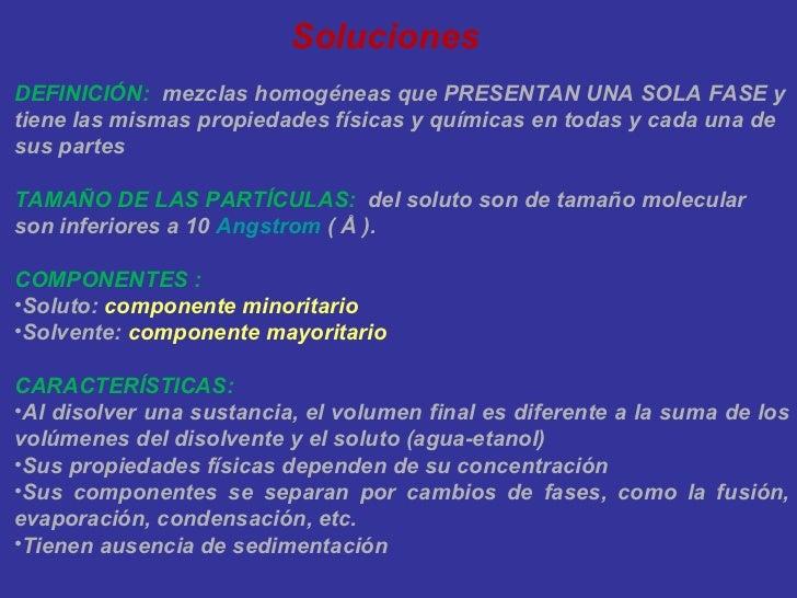 Soluciones <ul><li>DEFINICIÓN:   mezclas homogéneas que PRESENTAN UNA SOLA FASE y tiene las mismas propiedades físicas y q...