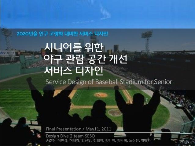 2020년을 인구 고령화 대비한 서비스 디자인 시니어를 위한 야구 관람 공갂 개선 서비스 디자인 ServiceDesign ofBaseballStadium for Senior Final Presentation / May1...