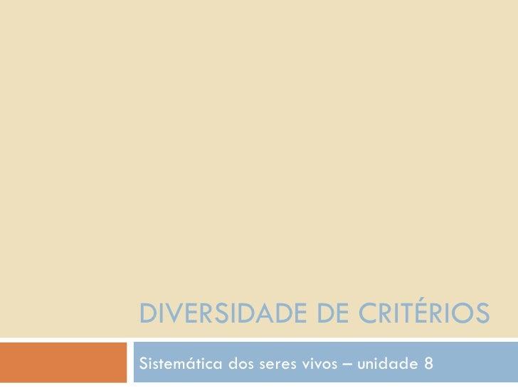 DIVERSIDADE DE CRITÉRIOS Sistemática dos seres vivos – unidade 8