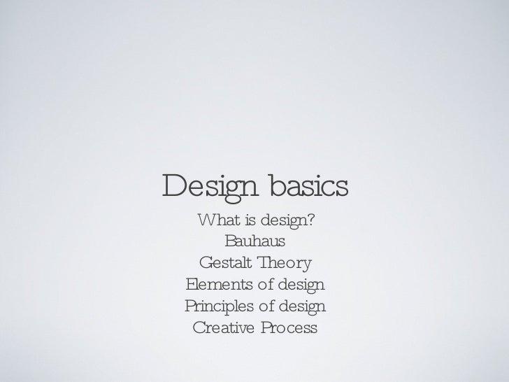 Design basics <ul><li>What is design? </li></ul><ul><li>Bauhaus </li></ul><ul><li>Gestalt Theory </li></ul><ul><li>Element...