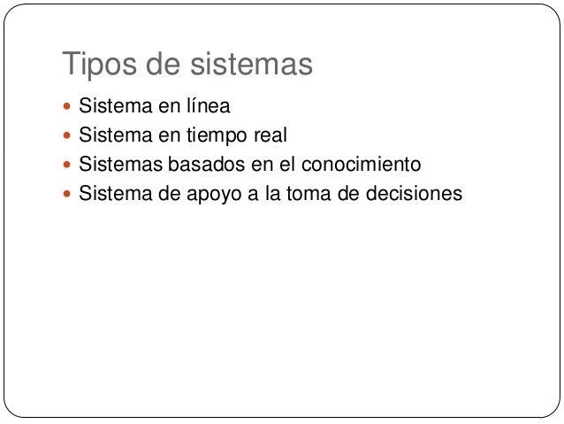 Tipos de sistemas  Sistema en línea  Sistema en tiempo real  Sistemas basados en el conocimiento  Sistema de apoyo a l...